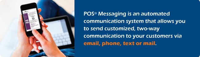 POS Messaging is an automated communication system that allows you to send customized, two-way communication to your customers via email, phone, text or mail.